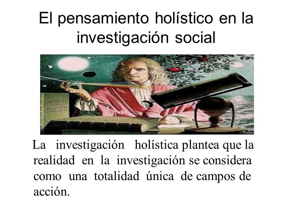 El pensamiento holístico en la investigación social La investigación holística plantea que la realidad en la investigación se considera como una total