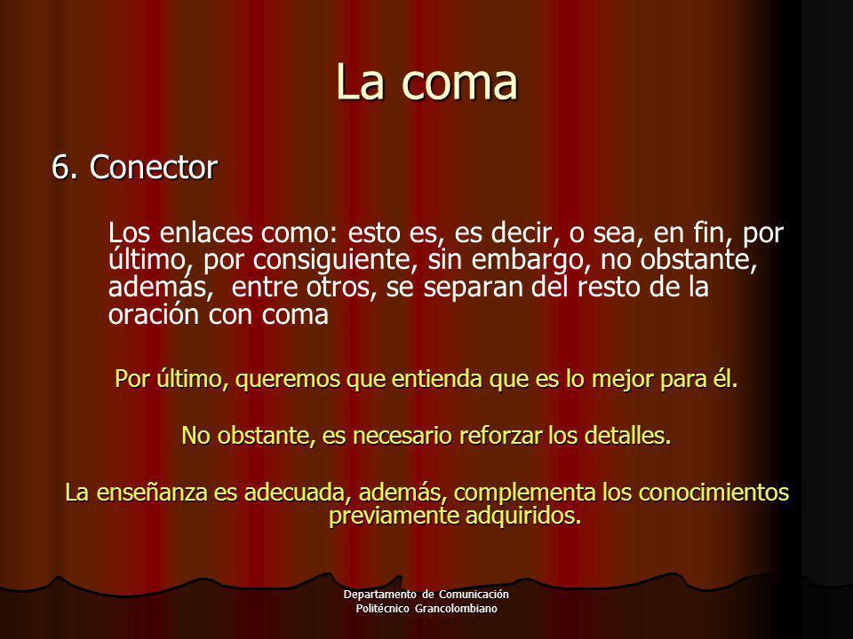 Departamento de Comunicación Politécnico Grancolombiano 6. Conector Los enlaces como: esto es, es decir, o sea, en fin, por último, por consiguiente,
