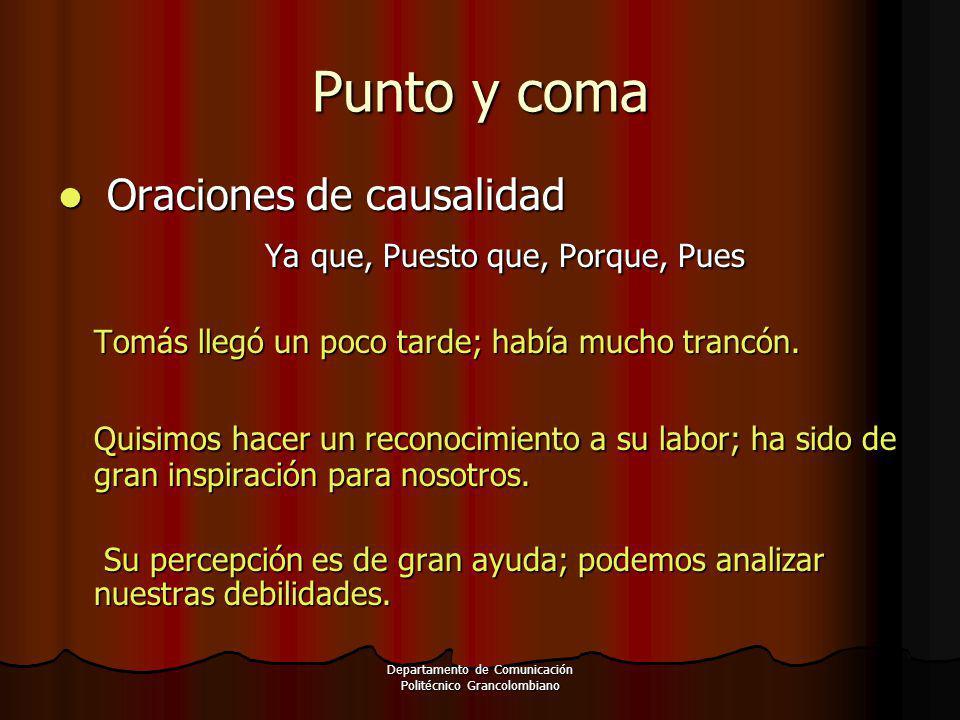 Departamento de Comunicación Politécnico Grancolombiano Punto y coma Oraciones de causalidad Oraciones de causalidad Ya que, Puesto que, Porque, Pues