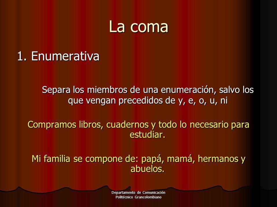 Departamento de Comunicación Politécnico Grancolombiano 1. Enumerativa Separa los miembros de una enumeración, salvo los que vengan precedidos de y, e