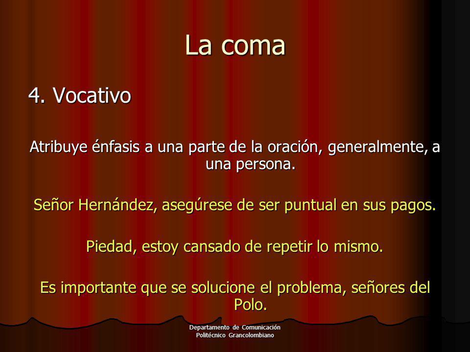 Departamento de Comunicación Politécnico Grancolombiano 4. Vocativo Atribuye énfasis a una parte de la oración, generalmente, a una persona. Señor Her