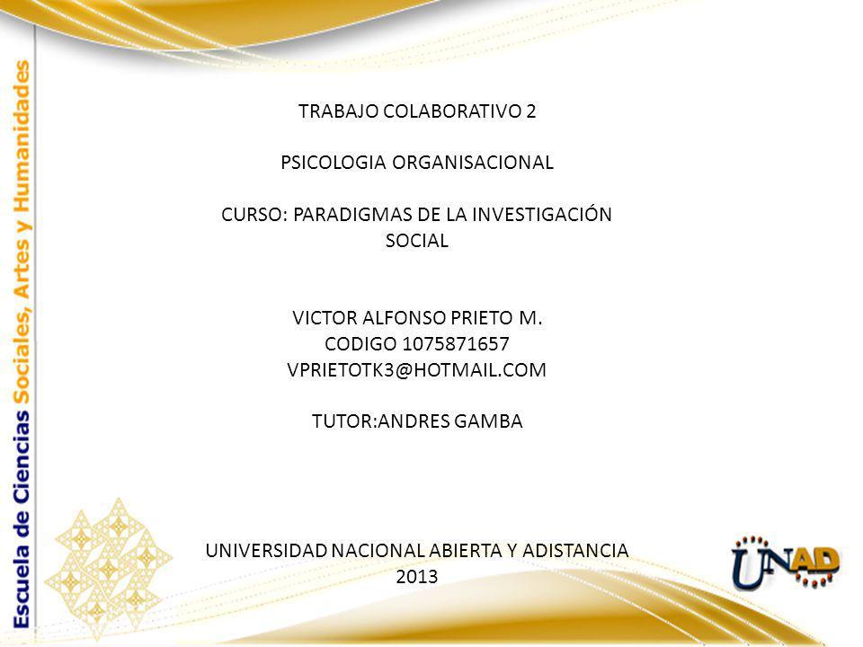 TRABAJO COLABORATIVO 2 PSICOLOGIA ORGANISACIONAL CURSO: PARADIGMAS DE LA INVESTIGACIÓN SOCIAL VICTOR ALFONSO PRIETO M. CODIGO 1075871657 VPRIETOTK3@HO