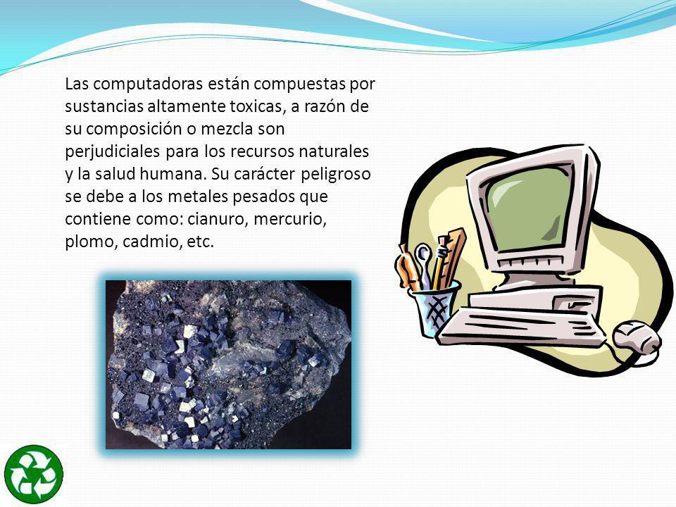 Las computadoras están compuestas por sustancias altamente toxicas, a razón de su composición o mezcla son perjudiciales para los recursos naturales y