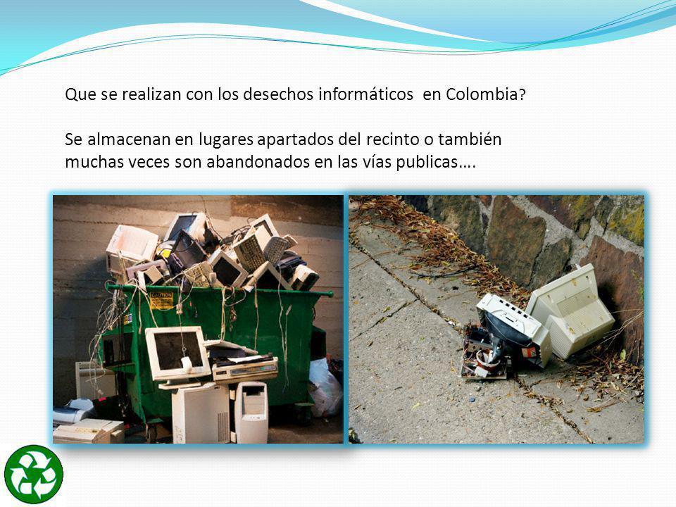 Que se realizan con los desechos informáticos en Colombia ? Se almacenan en lugares apartados del recinto o también muchas veces son abandonados en la