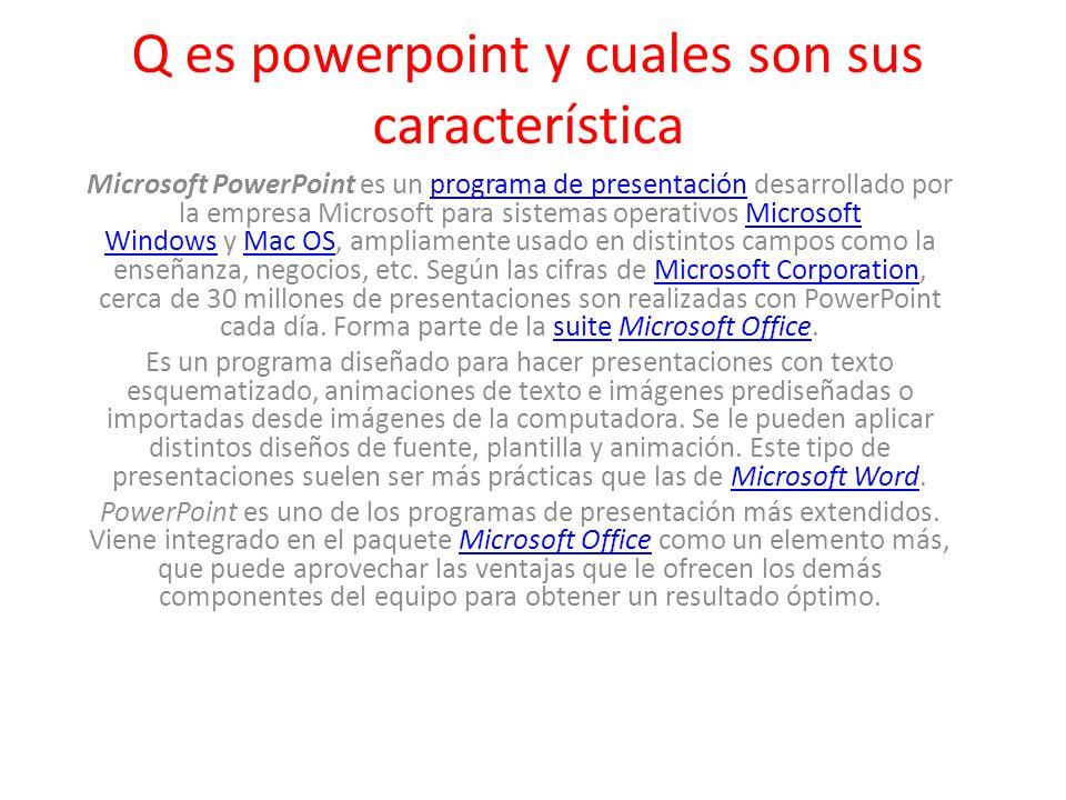 Q es powerpoint y cuales son sus característica Microsoft PowerPoint es un programa de presentación desarrollado por la empresa Microsoft para sistemas operativos Microsoft Windows y Mac OS, ampliamente usado en distintos campos como la enseñanza, negocios, etc.