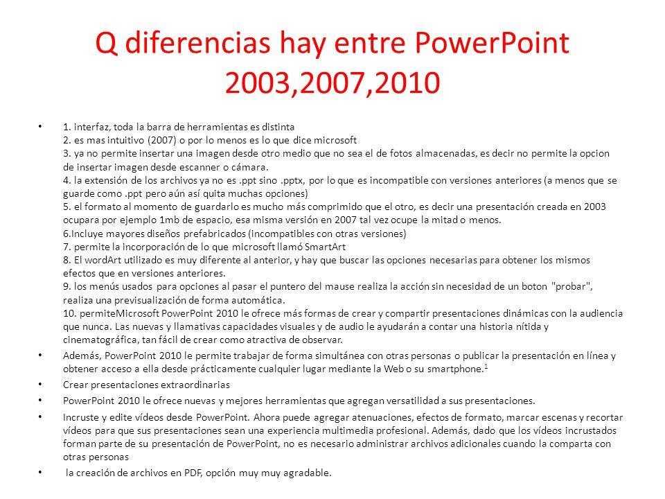 Q diferencias hay entre PowerPoint 2003,2007,2010 1. interfaz, toda la barra de herramientas es distinta 2. es mas intuitivo (2007) o por lo menos es