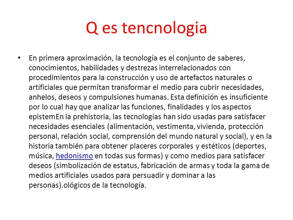 Q es tencnologia En primera aproximación, la tecnología es el conjunto de saberes, conocimientos, habilidades y destrezas interrelacionados con proced