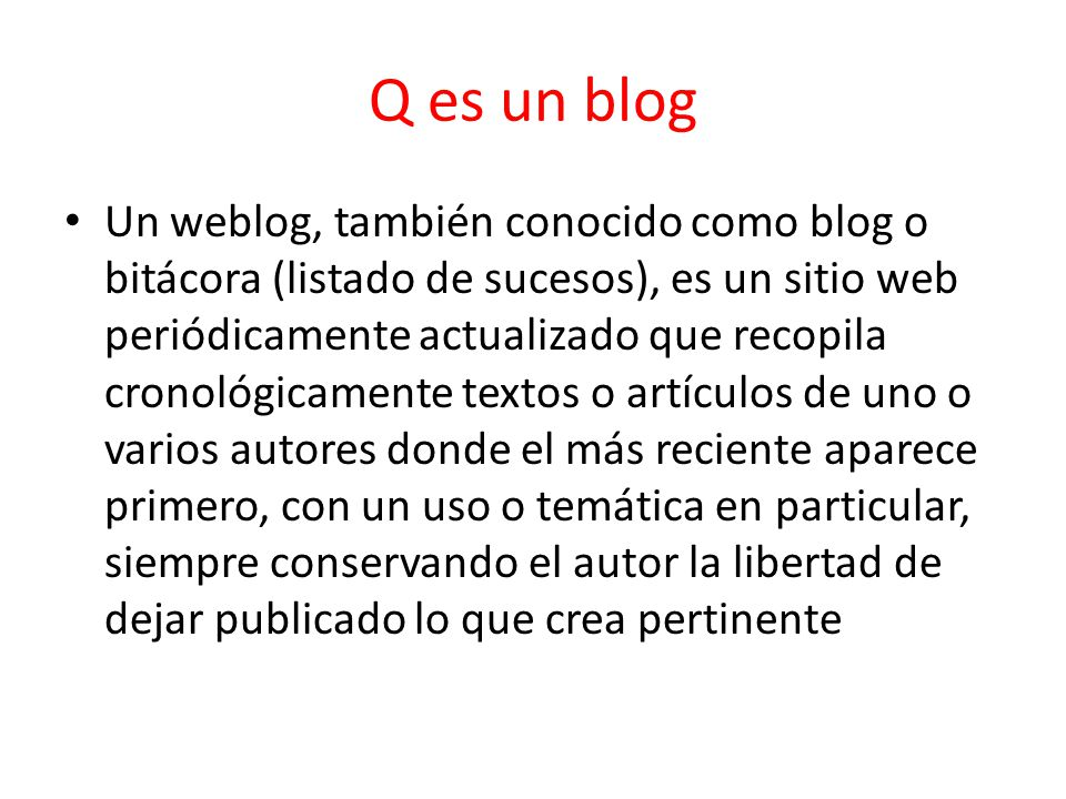 Q es un blog Un weblog, también conocido como blog o bitácora (listado de sucesos), es un sitio web periódicamente actualizado que recopila cronológicamente textos o artículos de uno o varios autores donde el más reciente aparece primero, con un uso o temática en particular, siempre conservando el autor la libertad de dejar publicado lo que crea pertinente