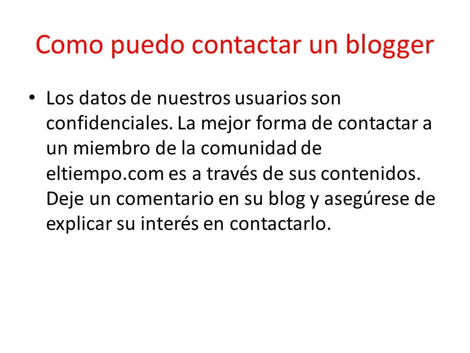 Como puedo contactar un blogger Los datos de nuestros usuarios son confidenciales. La mejor forma de contactar a un miembro de la comunidad de eltiemp