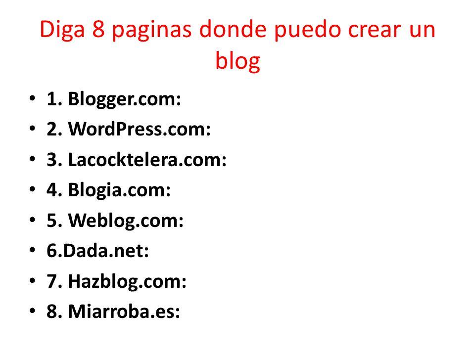 Diga 8 paginas donde puedo crear un blog 1. Blogger.com: 2. WordPress.com: 3. Lacocktelera.com: 4. Blogia.com: 5. Weblog.com: 6.Dada.net: 7. Hazblog.c