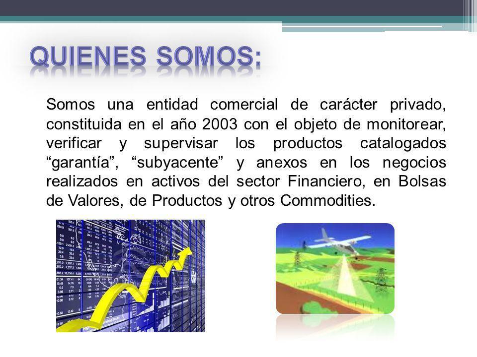 Somos una entidad comercial de carácter privado, constituida en el año 2003 con el objeto de monitorear, verificar y supervisar los productos catalogados garantía, subyacente y anexos en los negocios realizados en activos del sector Financiero, en Bolsas de Valores, de Productos y otros Commodities.