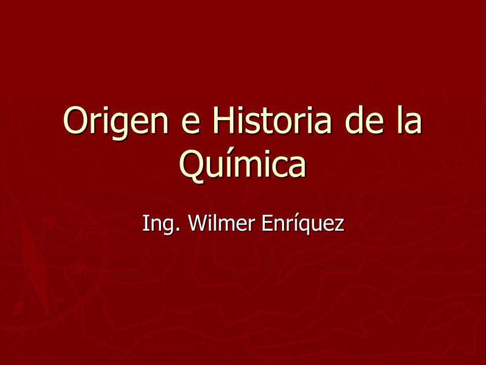 Origen e Historia de la Química Ing. Wilmer Enríquez
