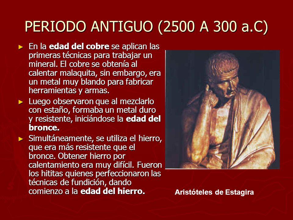 PERIODO ANTIGUO (2500 A 300 a.C) En la edad del cobre se aplican las primeras técnicas para trabajar un mineral. El cobre se obtenía al calentar malaq