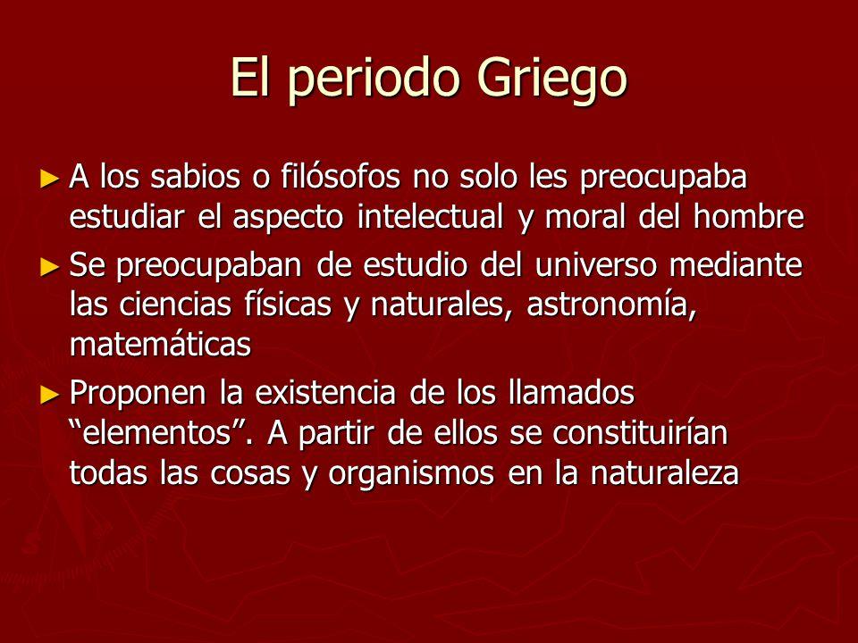 El periodo Griego A los sabios o filósofos no solo les preocupaba estudiar el aspecto intelectual y moral del hombre A los sabios o filósofos no solo