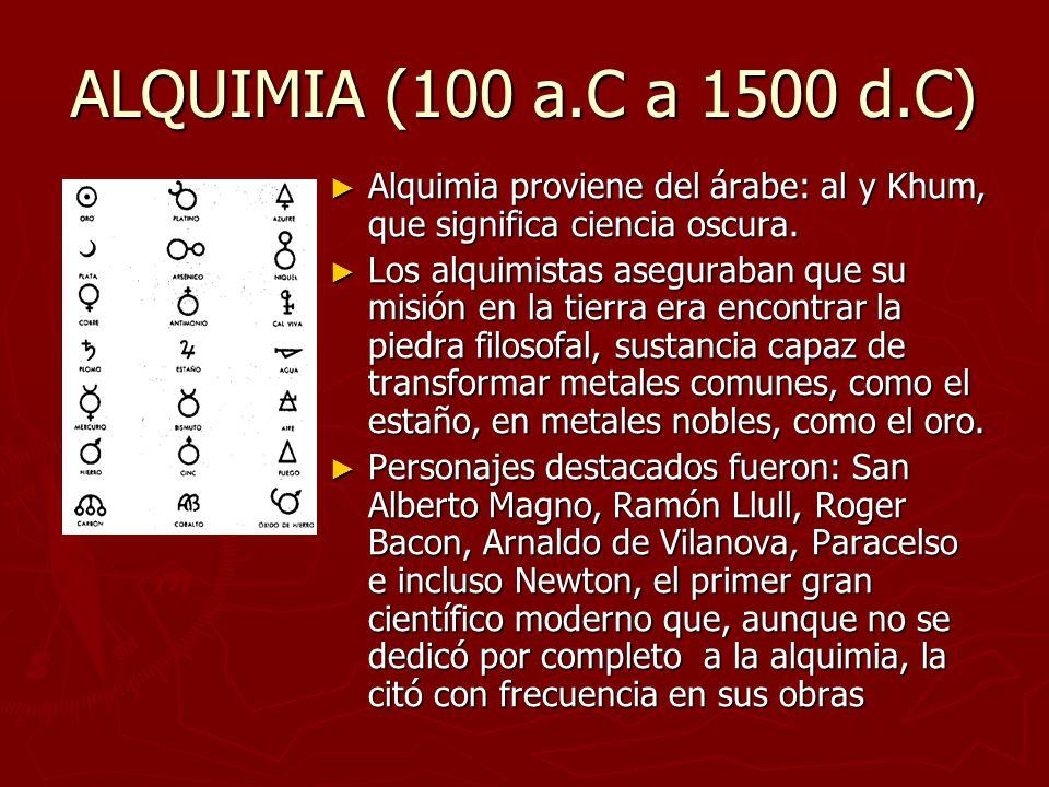 ALQUIMIA (100 a.C a 1500 d.C) Alquimia proviene del árabe: al y Khum, que significa ciencia oscura. Los alquimistas aseguraban que su misión en la tie