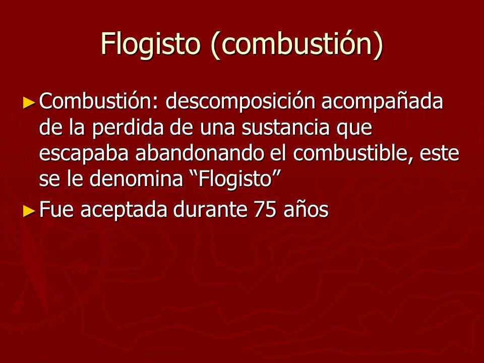 Flogisto (combustión) Combustión: descomposición acompañada de la perdida de una sustancia que escapaba abandonando el combustible, este se le denomin