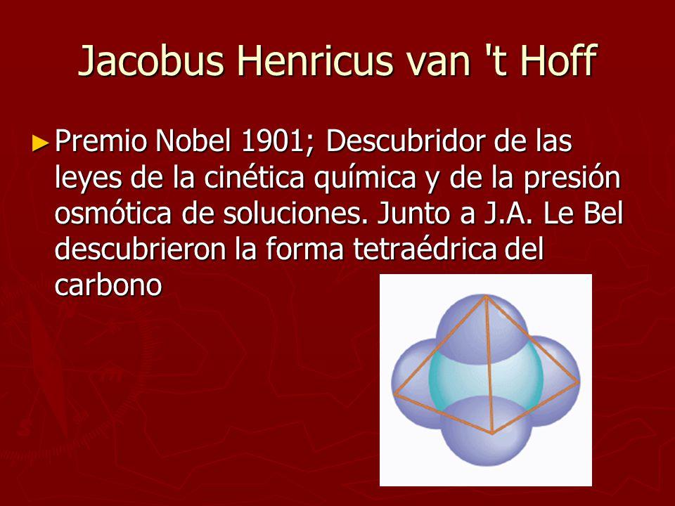 Jacobus Henricus van 't Hoff Premio Nobel 1901; Descubridor de las leyes de la cinética química y de la presión osmótica de soluciones. Junto a J.A. L