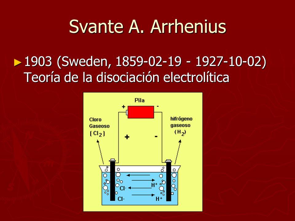 Svante A. Arrhenius 1903 (Sweden, 1859-02-19 - 1927-10-02) Teoría de la disociación electrolítica 1903 (Sweden, 1859-02-19 - 1927-10-02) Teoría de la