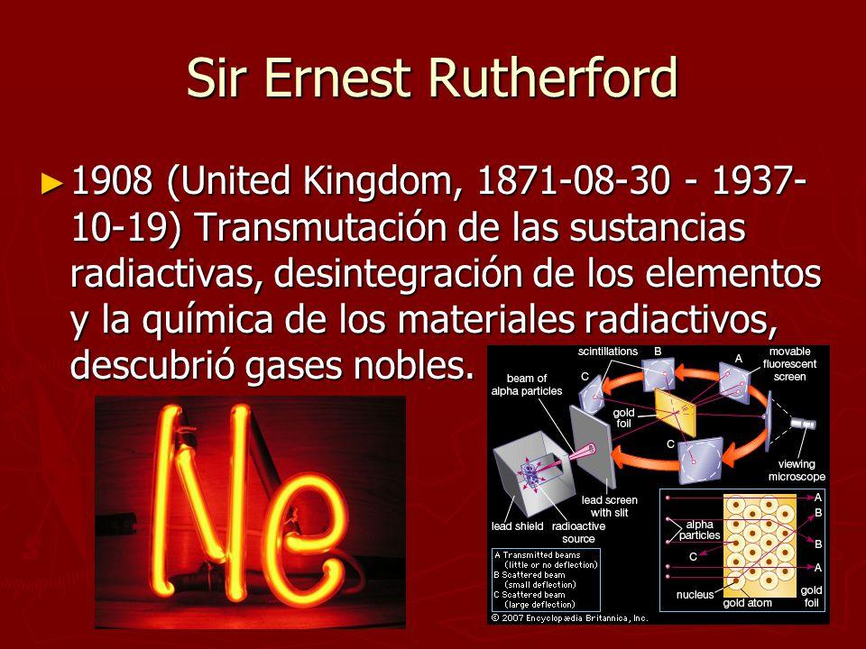 Sir Ernest Rutherford 1908 (United Kingdom, 1871-08-30 - 1937- 10-19) Transmutación de las sustancias radiactivas, desintegración de los elementos y l