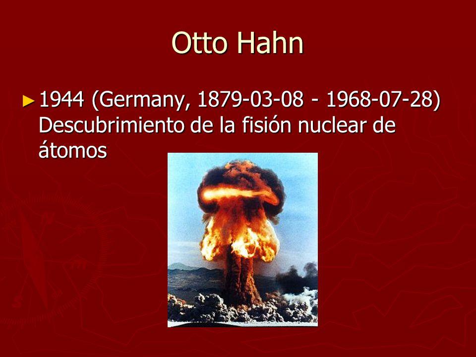 Otto Hahn 1944 (Germany, 1879-03-08 - 1968-07-28) Descubrimiento de la fisión nuclear de átomos 1944 (Germany, 1879-03-08 - 1968-07-28) Descubrimiento