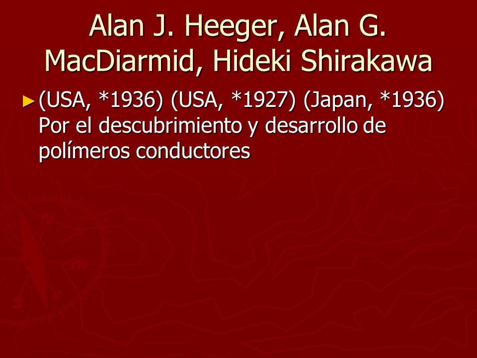 Alan J. Heeger, Alan G. MacDiarmid, Hideki Shirakawa (USA, *1936) (USA, *1927) (Japan, *1936) Por el descubrimiento y desarrollo de polímeros conducto