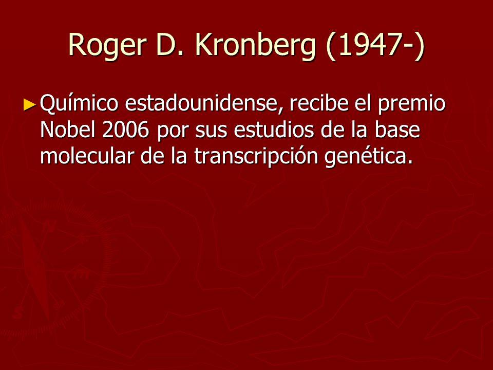 Roger D. Kronberg (1947-) Químico estadounidense, recibe el premio Nobel 2006 por sus estudios de la base molecular de la transcripción genética. Quím