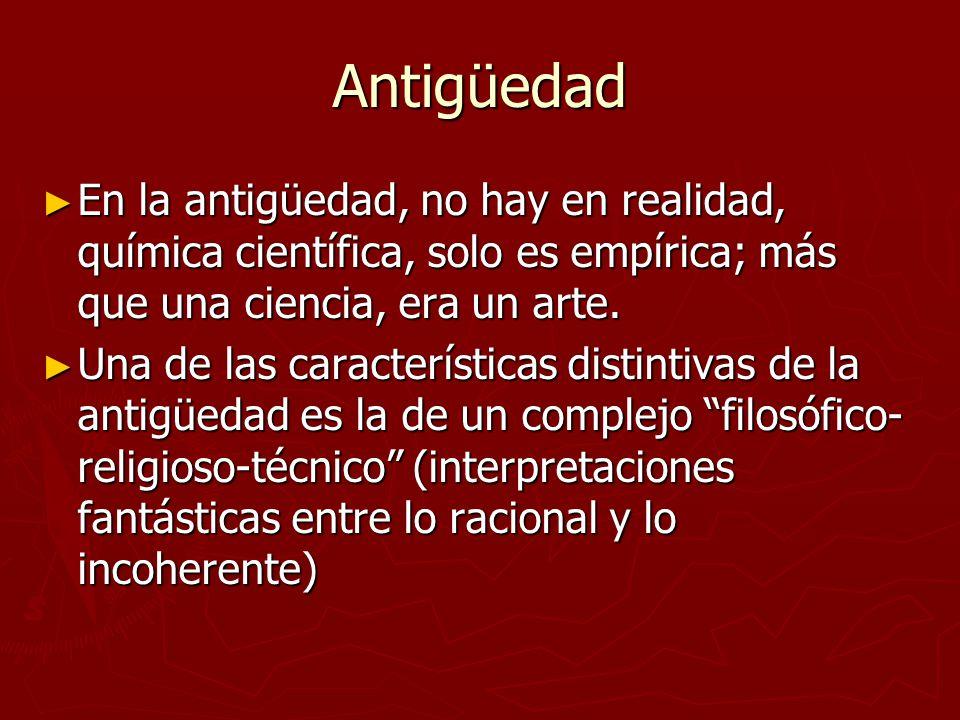Antigüedad En la antigüedad, no hay en realidad, química científica, solo es empírica; más que una ciencia, era un arte. En la antigüedad, no hay en r