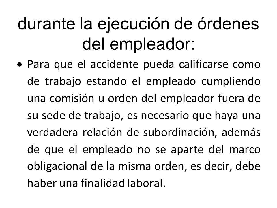 durante la ejecución de órdenes del empleador: Para que el accidente pueda calificarse como de trabajo estando el empleado cumpliendo una comisión u o