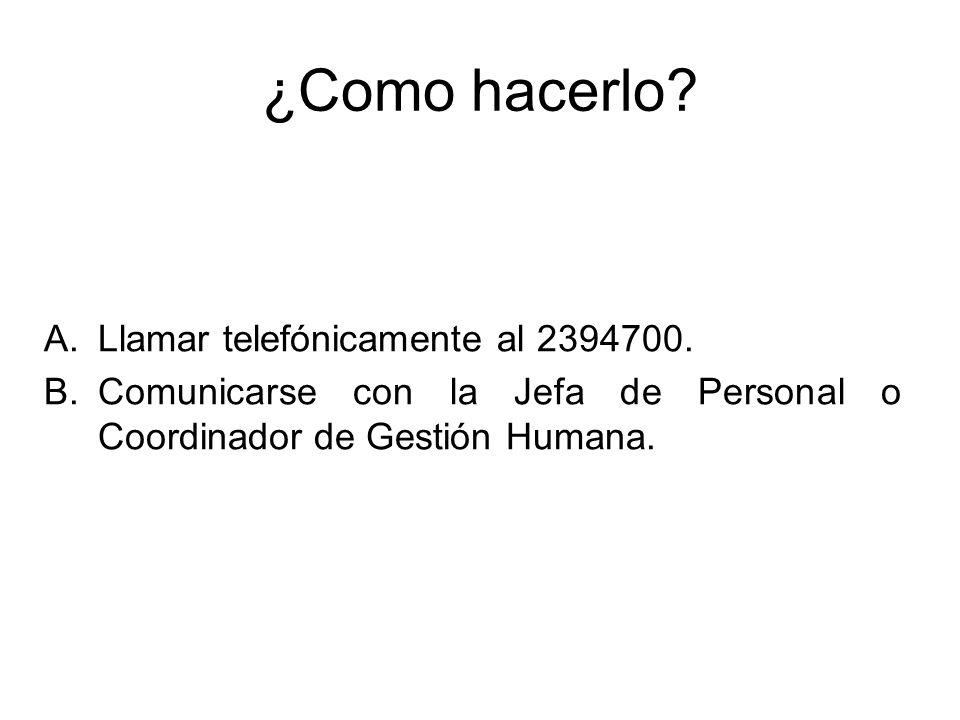 ¿Como hacerlo? A.Llamar telefónicamente al 2394700. B.Comunicarse con la Jefa de Personal o Coordinador de Gestión Humana.