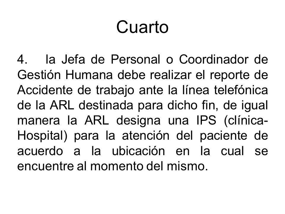 Cuarto 4.la Jefa de Personal o Coordinador de Gestión Humana debe realizar el reporte de Accidente de trabajo ante la línea telefónica de la ARL desti