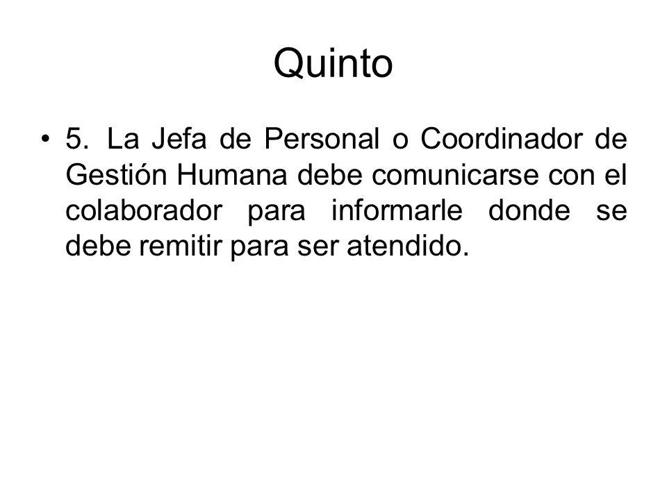 Quinto 5.La Jefa de Personal o Coordinador de Gestión Humana debe comunicarse con el colaborador para informarle donde se debe remitir para ser atendi
