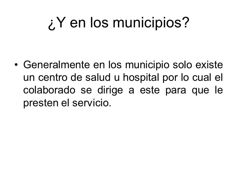 ¿Y en los municipios? Generalmente en los municipio solo existe un centro de salud u hospital por lo cual el colaborado se dirige a este para que le p
