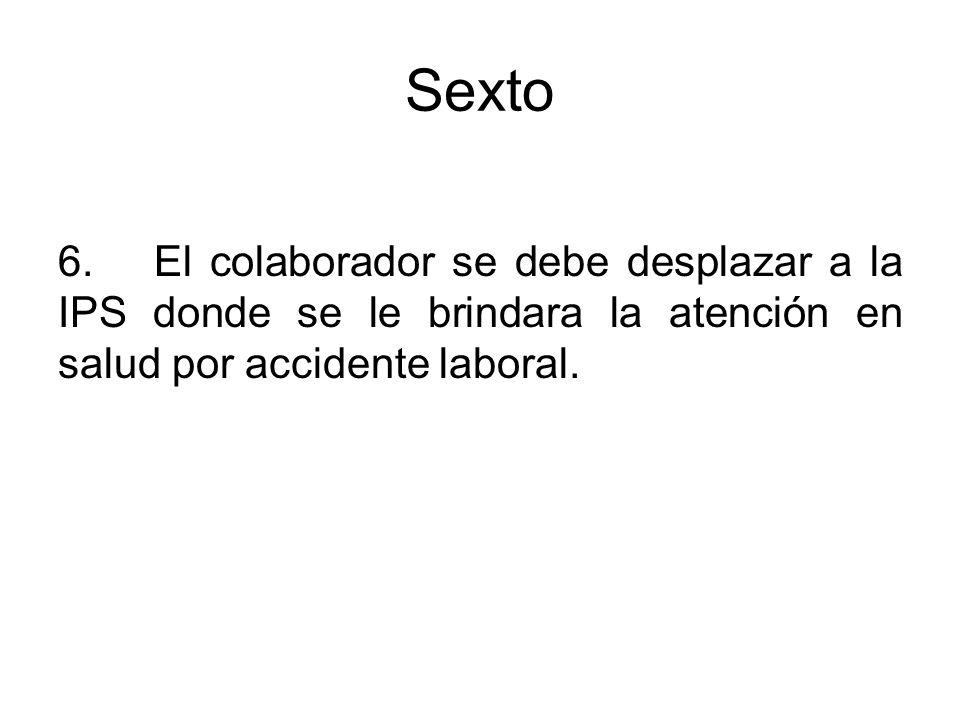 Sexto 6.El colaborador se debe desplazar a la IPS donde se le brindara la atención en salud por accidente laboral.