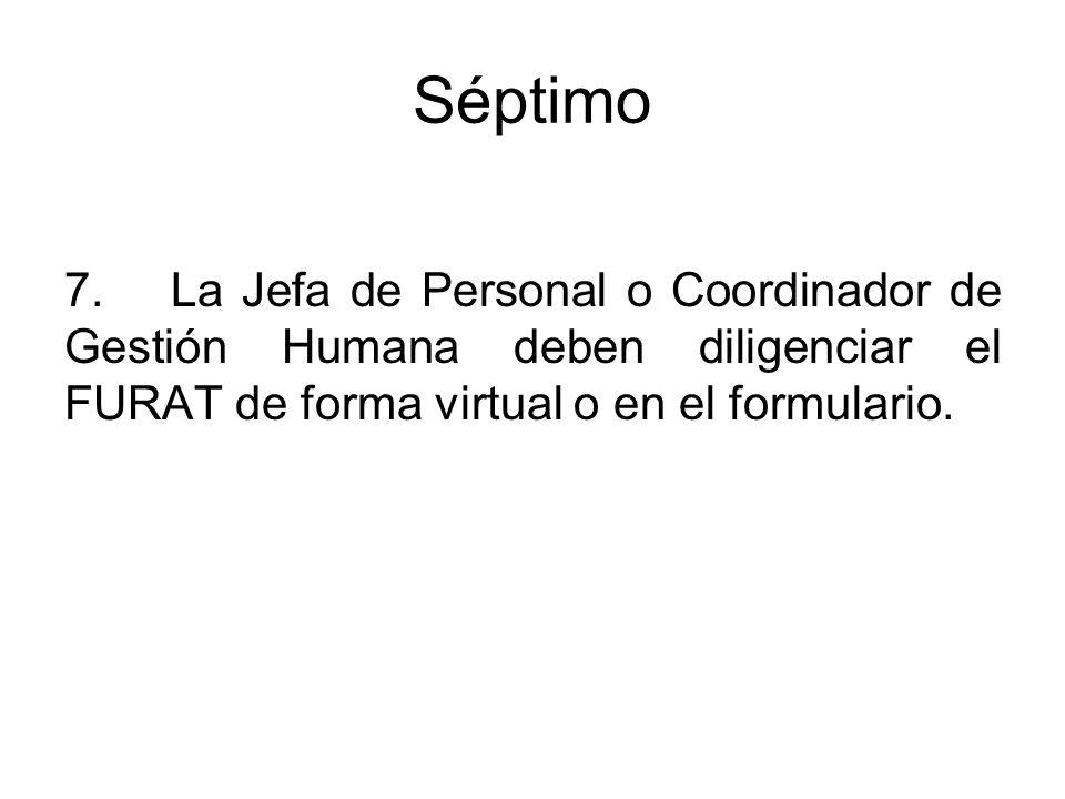 Séptimo 7.La Jefa de Personal o Coordinador de Gestión Humana deben diligenciar el FURAT de forma virtual o en el formulario.