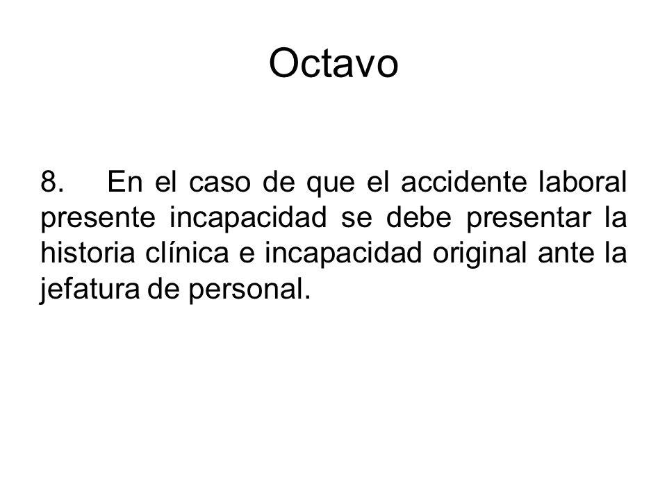 Octavo 8.En el caso de que el accidente laboral presente incapacidad se debe presentar la historia clínica e incapacidad original ante la jefatura de