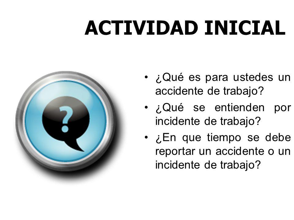 ACTIVIDAD INICIAL ¿Qué es para ustedes un accidente de trabajo? ¿Qué se entienden por incidente de trabajo? ¿En que tiempo se debe reportar un acciden