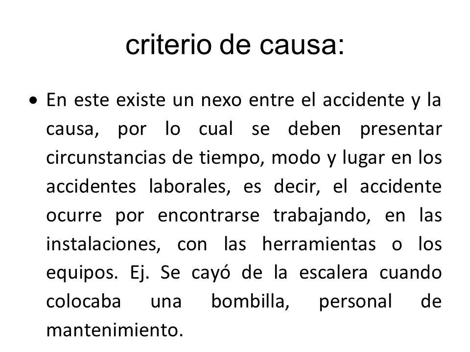 criterio de causa: En este existe un nexo entre el accidente y la causa, por lo cual se deben presentar circunstancias de tiempo, modo y lugar en los