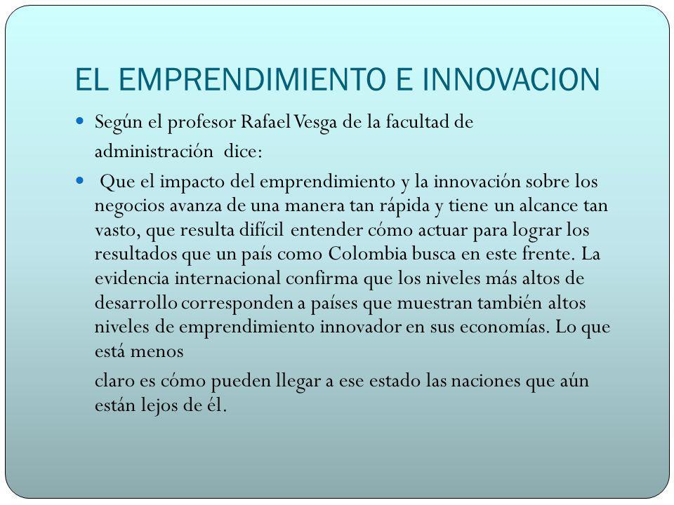EL EMPRENDIMIENTO E INNOVACION Según el profesor Rafael Vesga de la facultad de administración dice: Que el impacto del emprendimiento y la innovación sobre los negocios avanza de una manera tan rápida y tiene un alcance tan vasto, que resulta difícil entender cómo actuar para lograr los resultados que un país como Colombia busca en este frente.