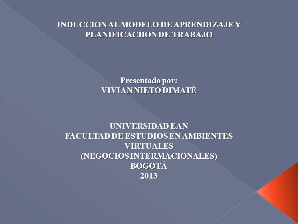 INDUCCION AL MODELO DE APRENDIZAJE Y PLANIFICACIION DE TRABAJO Presentado por: VIVIAN NIETO DIMATÉ UNIVERSIDAD EAN FACULTAD DE ESTUDIOS EN AMBIENTES V