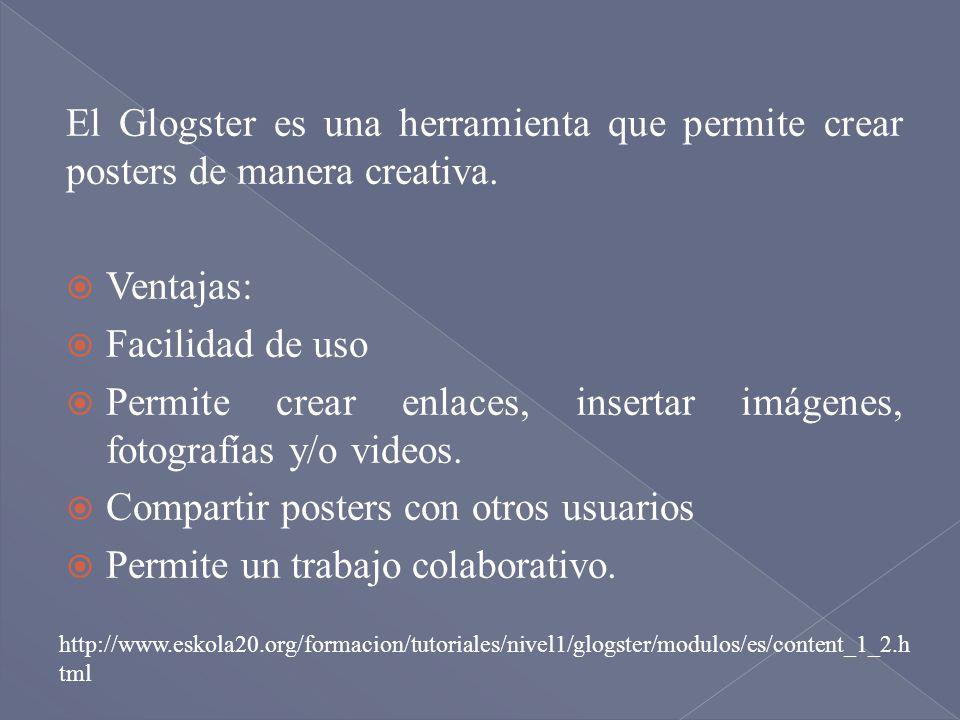 El Glogster es una herramienta que permite crear posters de manera creativa. Ventajas: Facilidad de uso Permite crear enlaces, insertar imágenes, foto