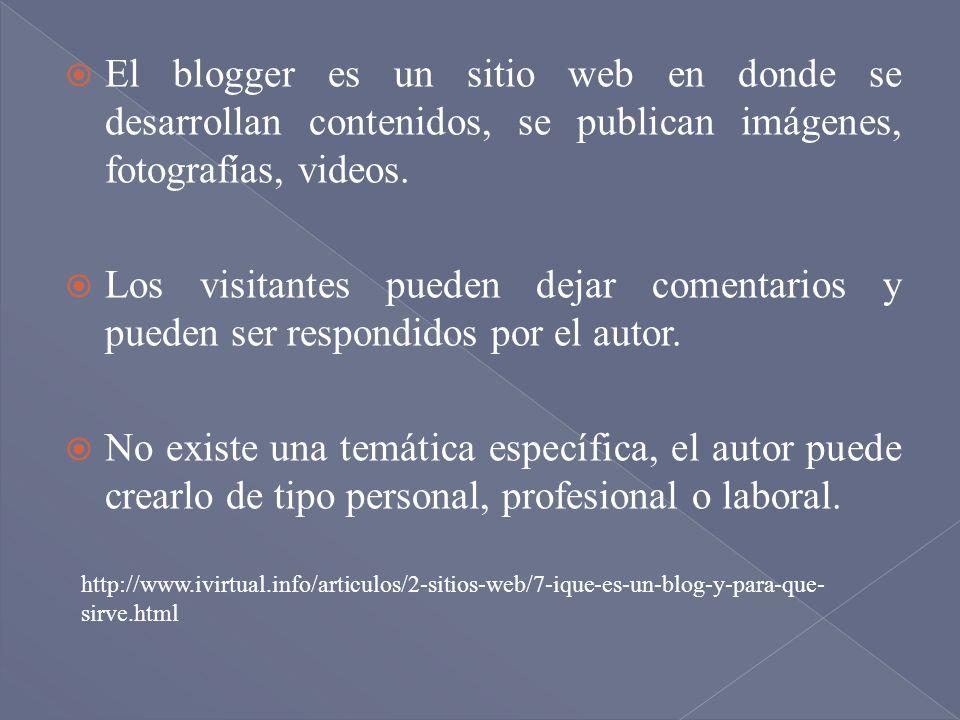 El blogger es un sitio web en donde se desarrollan contenidos, se publican imágenes, fotografías, videos. Los visitantes pueden dejar comentarios y pu