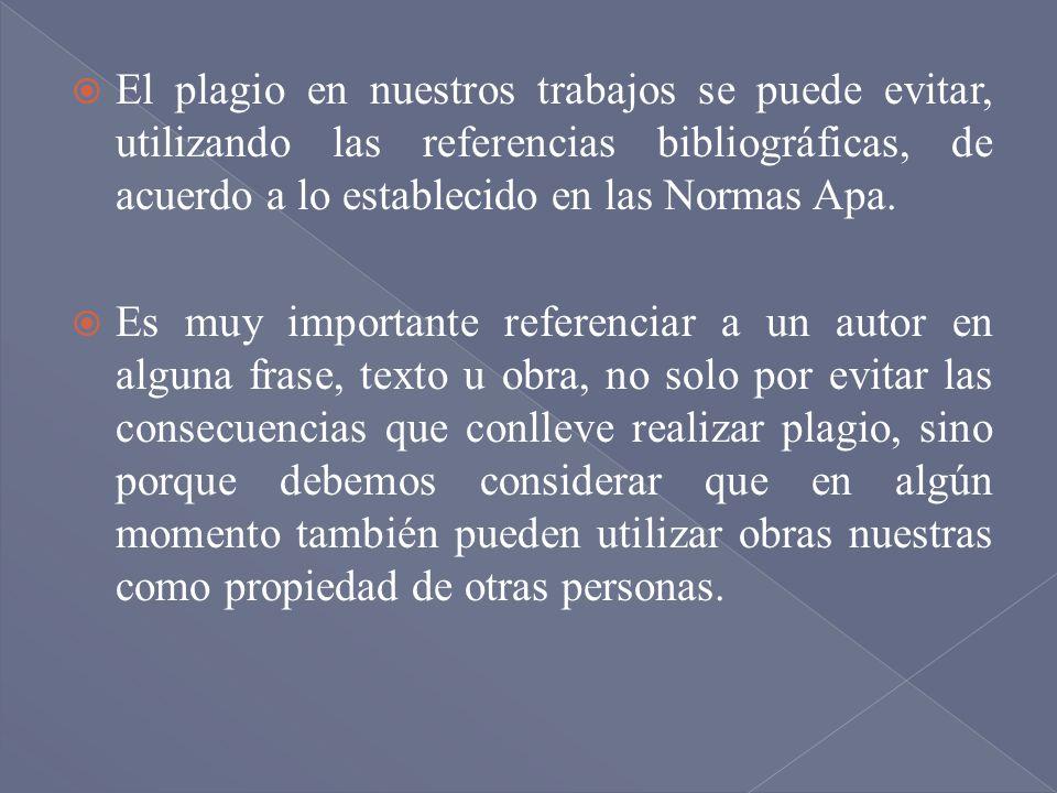 El plagio en nuestros trabajos se puede evitar, utilizando las referencias bibliográficas, de acuerdo a lo establecido en las Normas Apa. Es muy impor