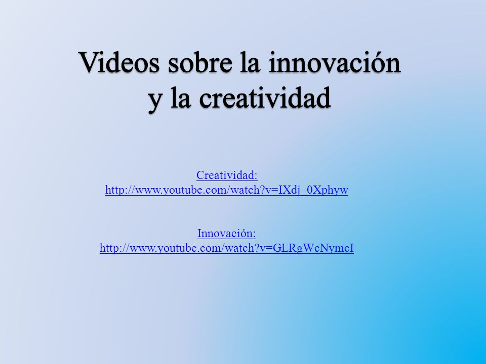 Creatividad: http://www.youtube.com/watch?v=IXdj_0Xphyw Innovación: http://www.youtube.com/watch?v=GLRgWcNymcI