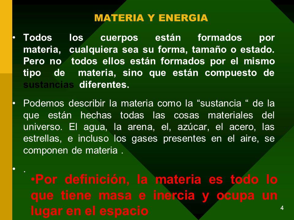 MATERIA Y ENERGIA Todos los cuerpos están formados por materia, cualquiera sea su forma, tamaño o estado.