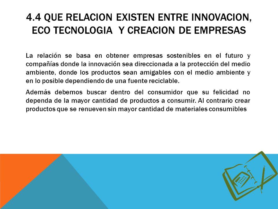 4.4 QUE RELACION EXISTEN ENTRE INNOVACION, ECO TECNOLOGIA Y CREACION DE EMPRESAS La relación se basa en obtener empresas sostenibles en el futuro y co