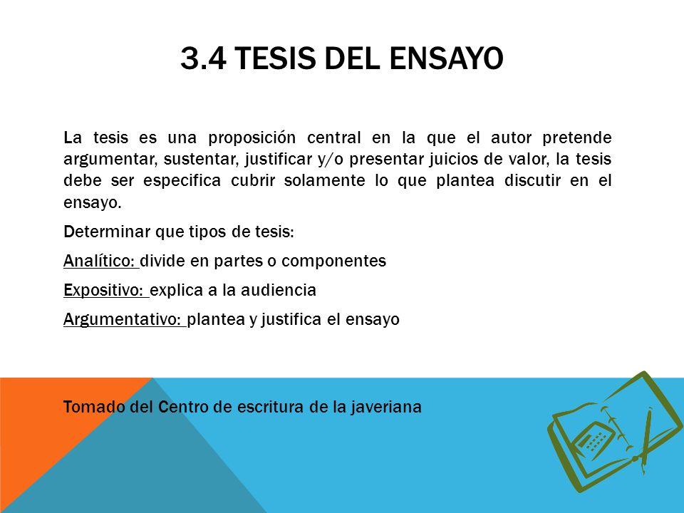 3.4 TESIS DEL ENSAYO La tesis es una proposición central en la que el autor pretende argumentar, sustentar, justificar y/o presentar juicios de valor, la tesis debe ser especifica cubrir solamente lo que plantea discutir en el ensayo.
