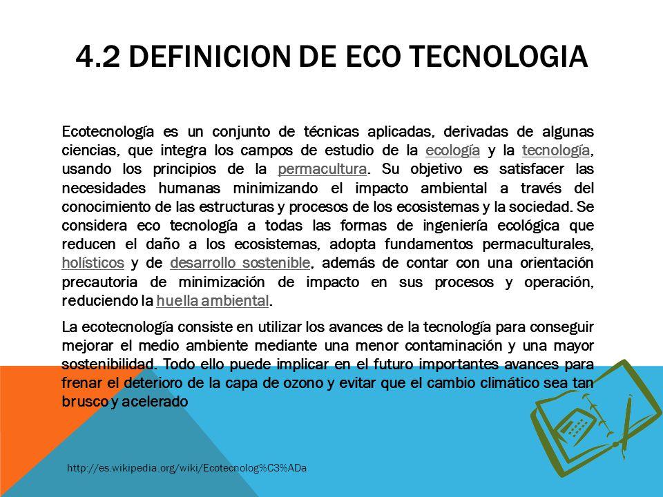 4.2 DEFINICION DE ECO TECNOLOGIA Ecotecnología es un conjunto de técnicas aplicadas, derivadas de algunas ciencias, que integra los campos de estudio