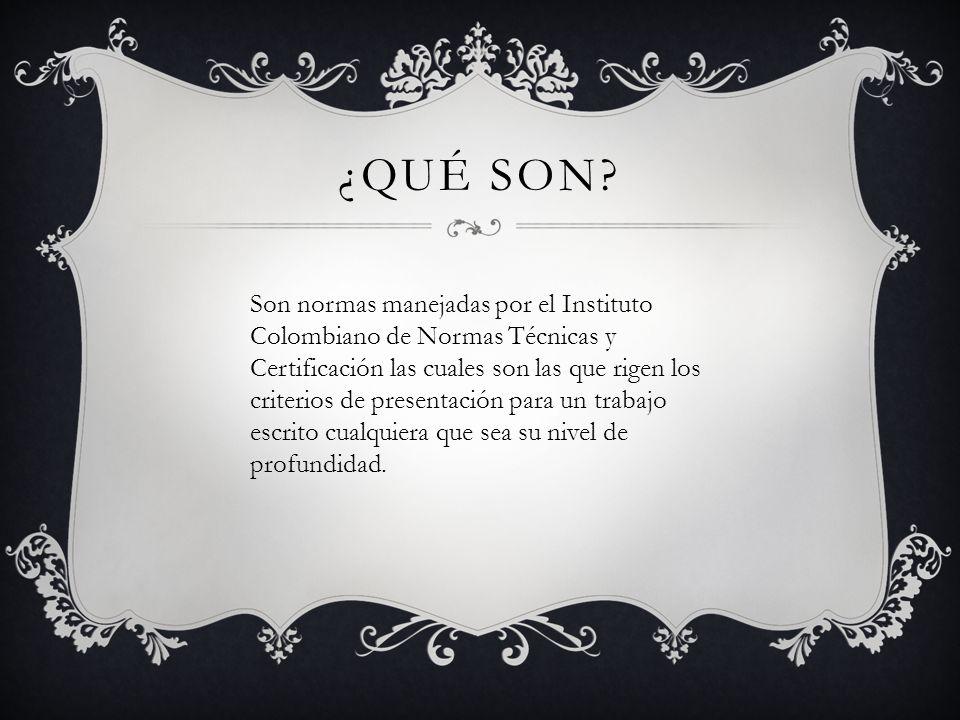 ¿QUÉ SON? Son normas manejadas por el Instituto Colombiano de Normas Técnicas y Certificación las cuales son las que rigen los criterios de presentaci