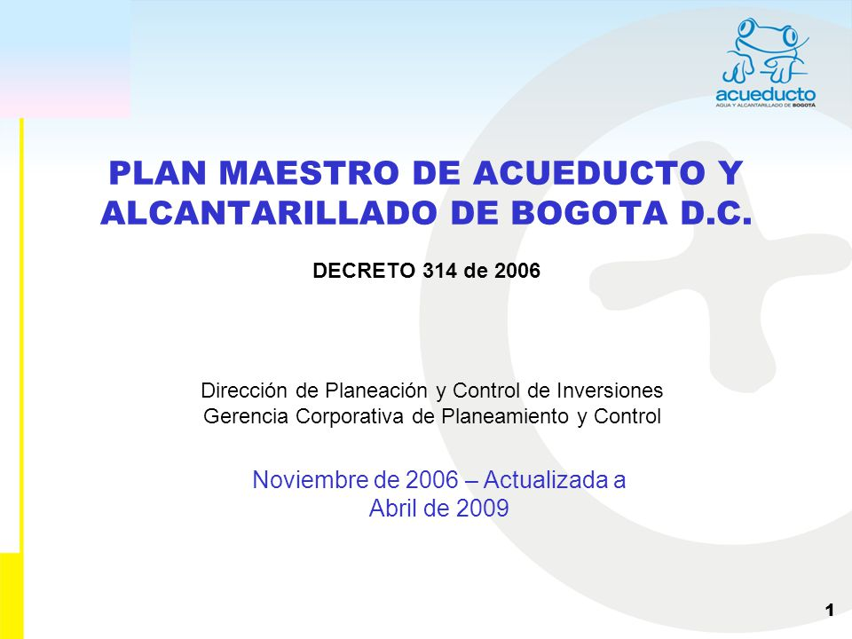 Dirección de Planeación y Control de Inversiones Gerencia Corporativa de Planeamiento y Control 1 PLAN MAESTRO DE ACUEDUCTO Y ALCANTARILLADO DE BOGOTA