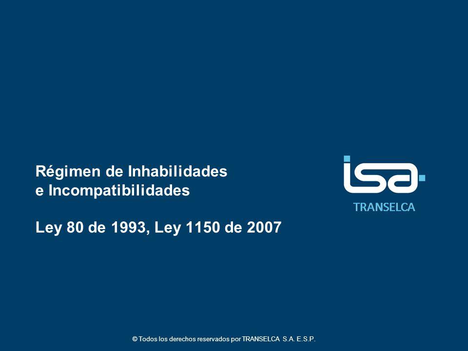 TRANSELCA Régimen de Inhabilidades e Incompatibilidades Ley 80 de 1993, Ley 1150 de 2007 © Todos los derechos reservados por TRANSELCA S.A.